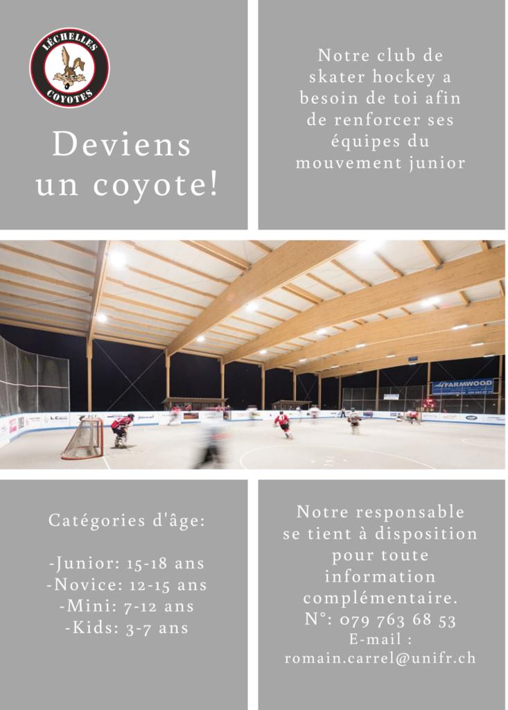 Deviens un coyote !  Notre club de skater-hockey a besoin de toi afin de  renforcer ses effectufs du mouvement junior  Catégories d'age : - Juniors : 15-18 ans - Novices : 12-15 ans - Mini : 7-12 ans - Kids : 3-7 ans  Nore responsable se tient à disposition pour toute information complémentaire : N 079 763 68 53. E-mail: romain.carrel@unifr.ch.